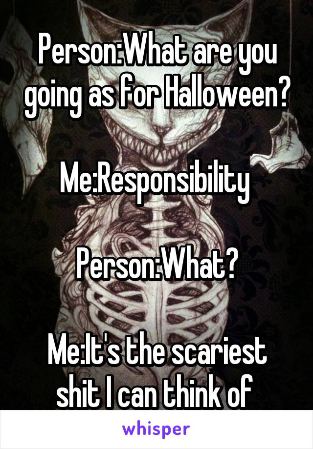 Person:What are you going as for Halloween?  Me:Responsibility   Person:What?  Me:It's the scariest shit I can think of