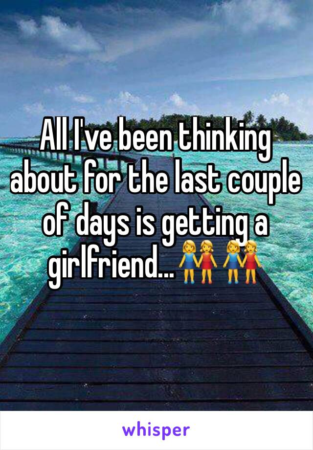 All I've been thinking about for the last couple of days is getting a girlfriend...👭👭