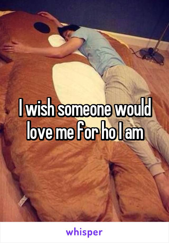 I wish someone would love me for ho I am