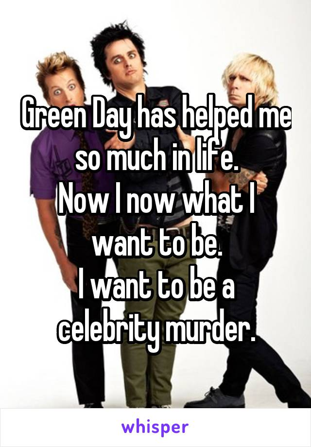 Green Day has helped me so much in life. Now I now what I want to be. I want to be a celebrity murder.