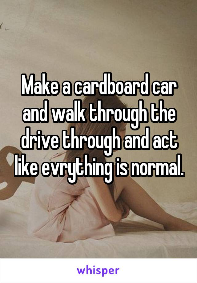 Make a cardboard car and walk through the drive through and act like evrything is normal.