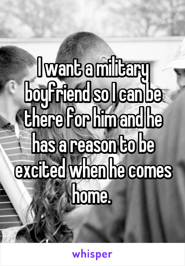 I want a military boyfriend so I can be there for him and he has a reason to be excited when he comes home.