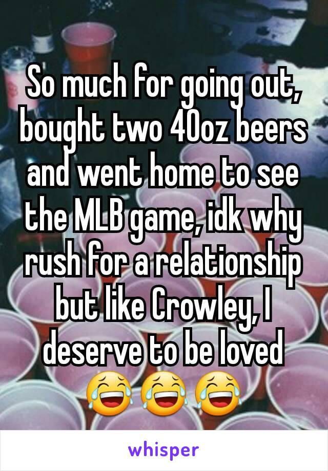 So much for going out, bought two 40oz beers and went home to see the MLB game, idk why rush for a relationship but like Crowley, I deserve to be loved😂😂😂