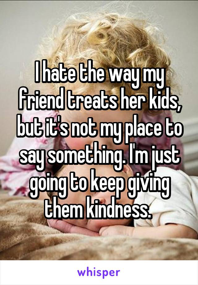 I hate the way my friend treats her kids, but it's not my place to say something. I'm just going to keep giving them kindness.