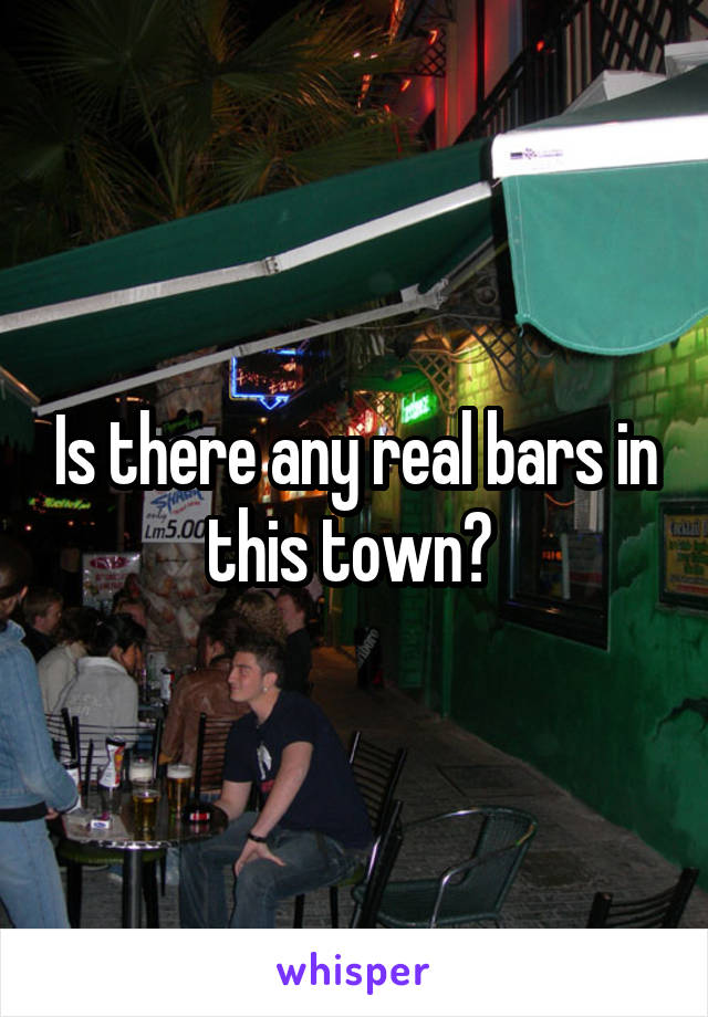 Is there any real bars in this town?
