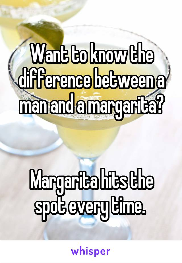 Want to know the difference between a man and a margarita?   Margarita hits the spot every time.