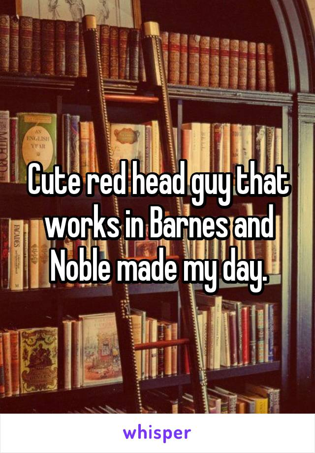 Cute red head guy that works in Barnes and Noble made my day.