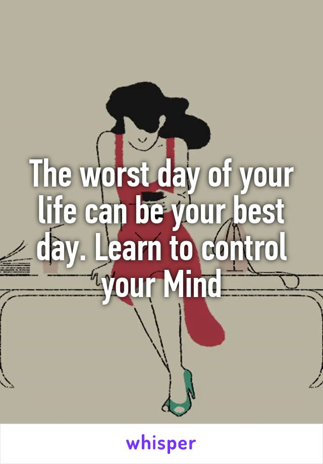 The worst day of your life can be your best day. Learn to control your Mind