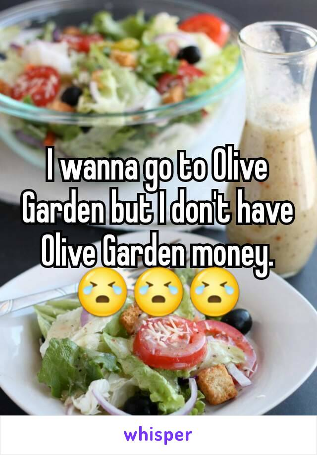 I wanna go to Olive Garden but I don't have Olive Garden money. 😭😭😭