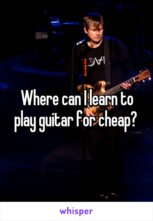 Where can I learn to play guitar for cheap?