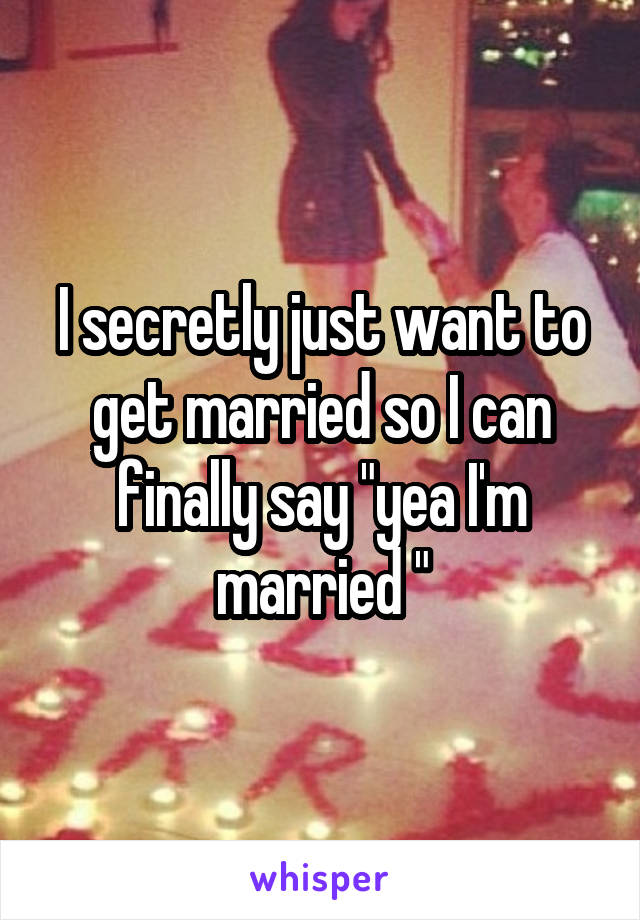 """I secretly just want to get married so I can finally say """"yea I'm married """""""