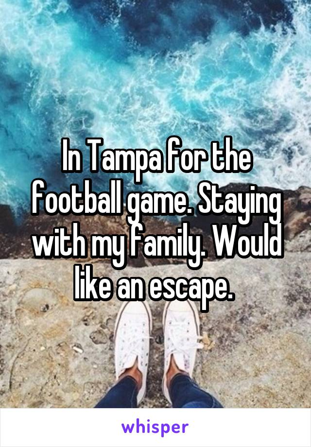 In Tampa for the football game. Staying with my family. Would like an escape.