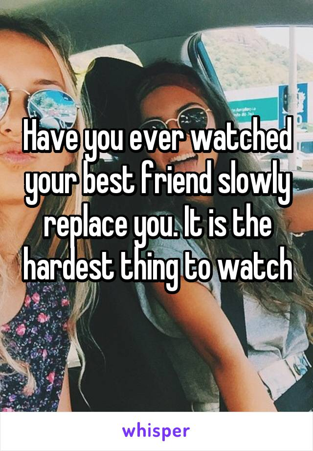 Have you ever watched your best friend slowly replace you. It is the hardest thing to watch