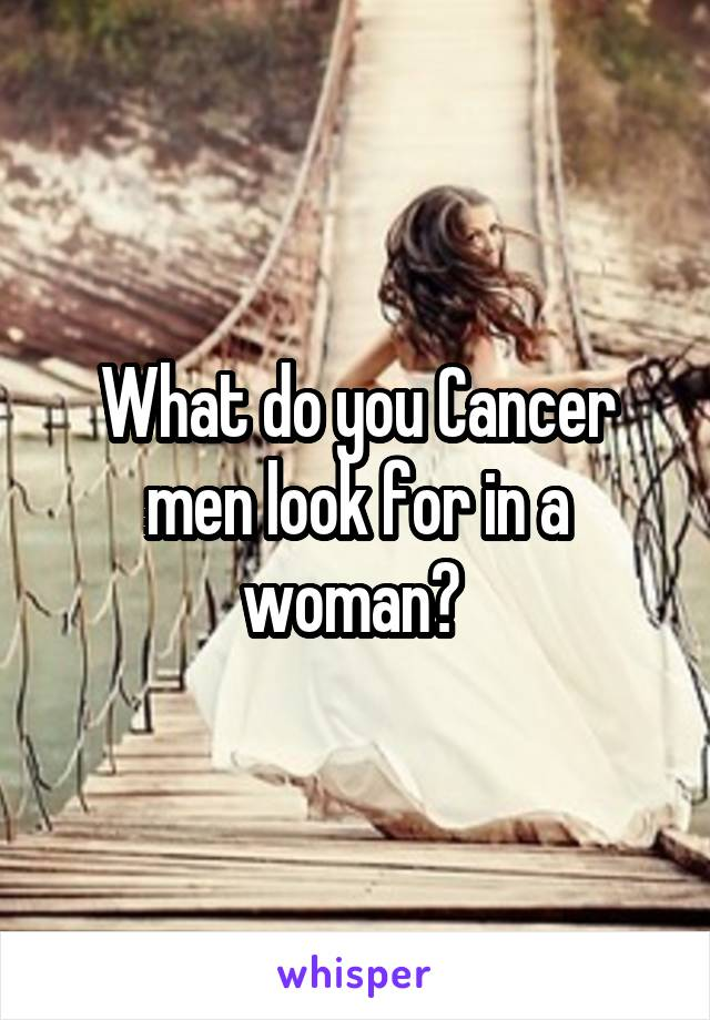What do you Cancer men look for in a woman?