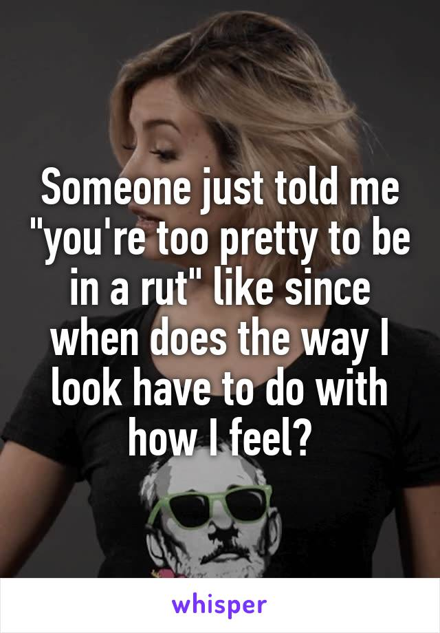"""Someone just told me """"you're too pretty to be in a rut"""" like since when does the way I look have to do with how I feel?"""
