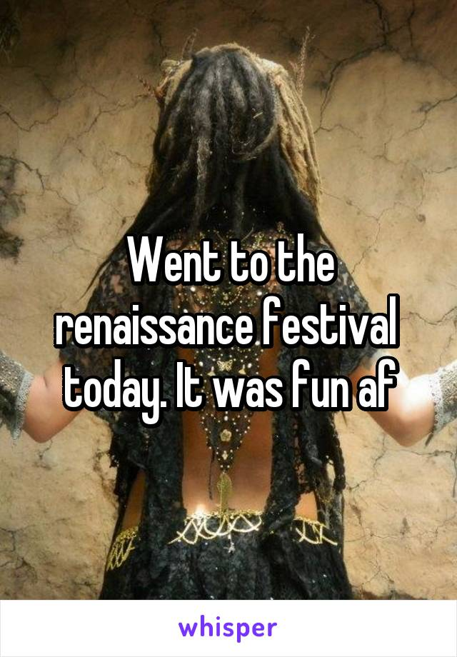 Went to the renaissance festival  today. It was fun af