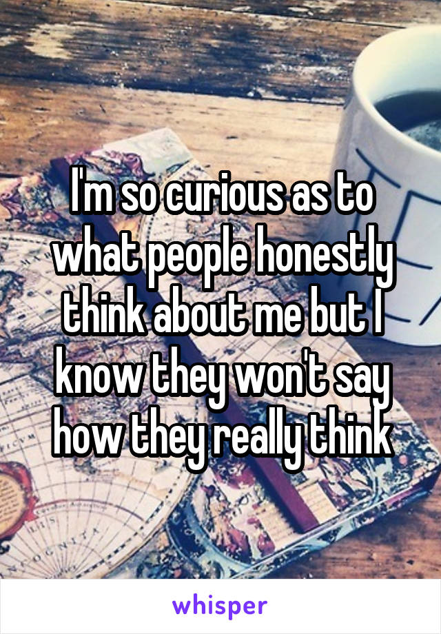 I'm so curious as to what people honestly think about me but I know they won't say how they really think