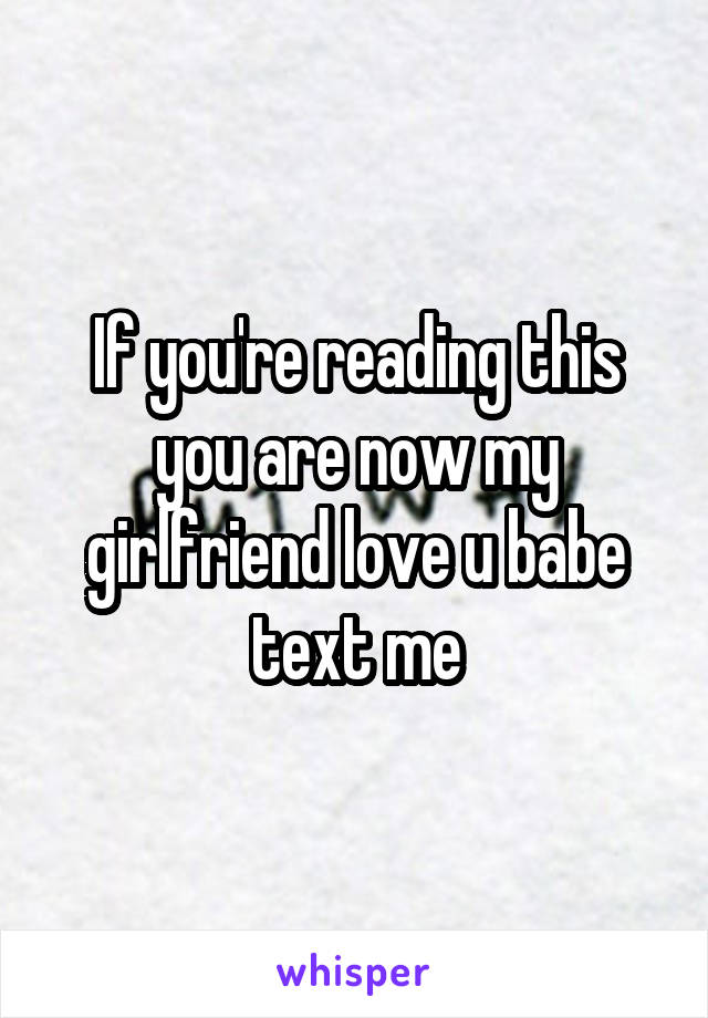 If you're reading this you are now my girlfriend love u babe text me