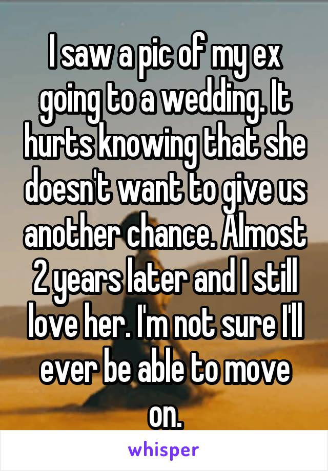 I saw a pic of my ex going to a wedding. It hurts knowing that she doesn't want to give us another chance. Almost 2 years later and I still love her. I'm not sure I'll ever be able to move on.
