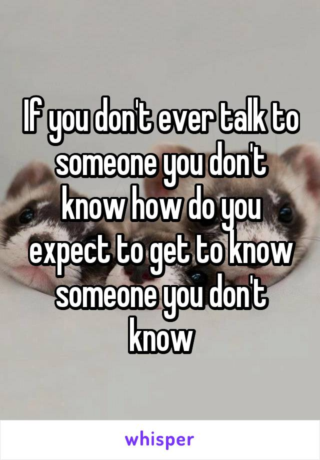 If you don't ever talk to someone you don't know how do you expect to get to know someone you don't know