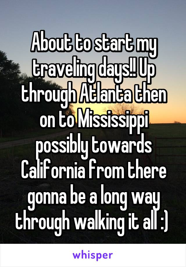 About to start my traveling days!! Up through Atlanta then on to Mississippi possibly towards California from there gonna be a long way through walking it all :)