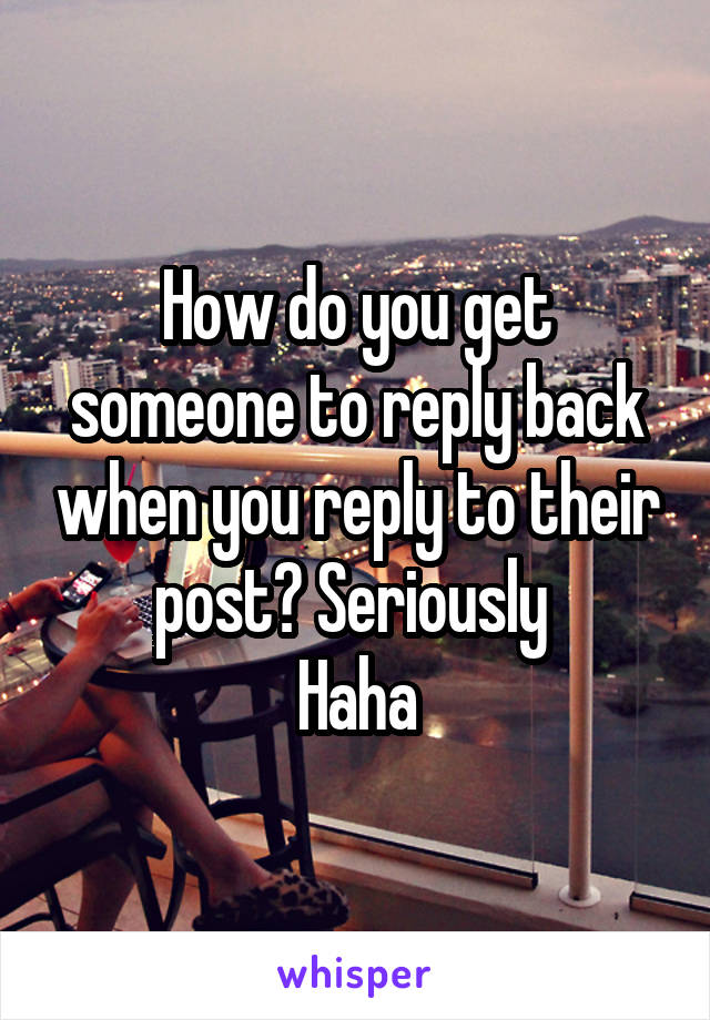 How do you get someone to reply back when you reply to their post? Seriously  Haha
