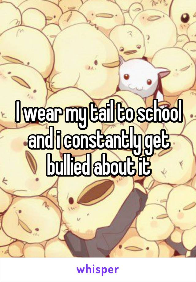 I wear my tail to school and i constantly get bullied about it