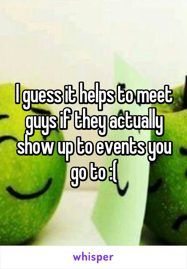 I guess it helps to meet guys if they actually show up to events you go to :(