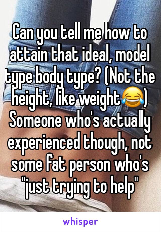 "Can you tell me how to attain that ideal, model type body type? (Not the height, like weight😂)  Someone who's actually experienced though, not some fat person who's ""just trying to help"""