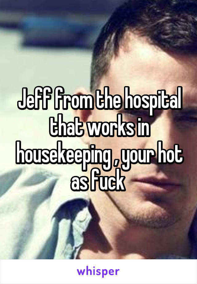 Jeff from the hospital that works in housekeeping , your hot as fuck