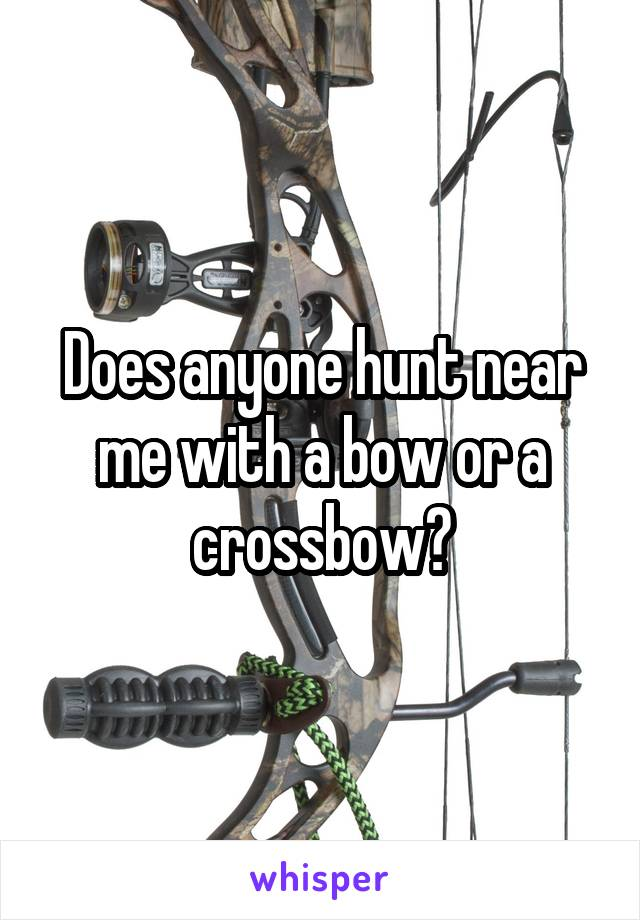 Does anyone hunt near me with a bow or a crossbow?