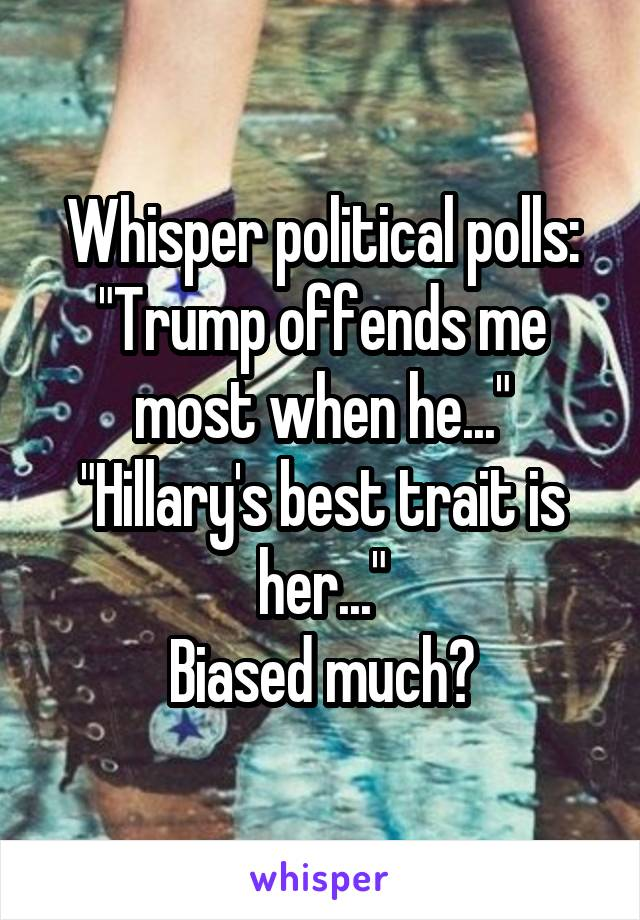 """Whisper political polls: """"Trump offends me most when he..."""" """"Hillary's best trait is her..."""" Biased much?"""