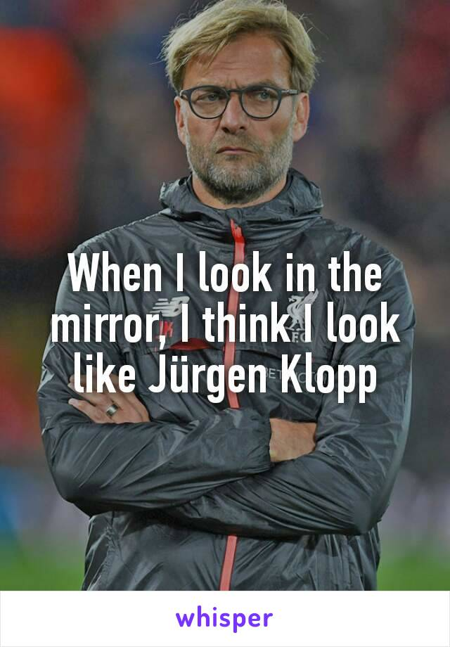 When I look in the mirror, I think I look like Jürgen Klopp