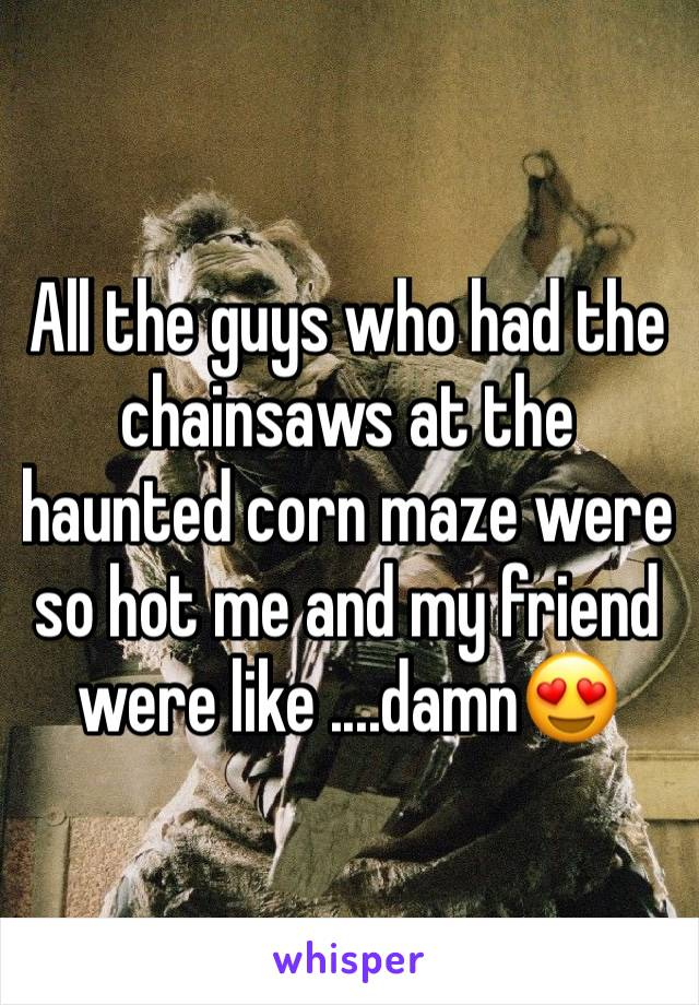 All the guys who had the chainsaws at the haunted corn maze were so hot me and my friend were like ....damn😍