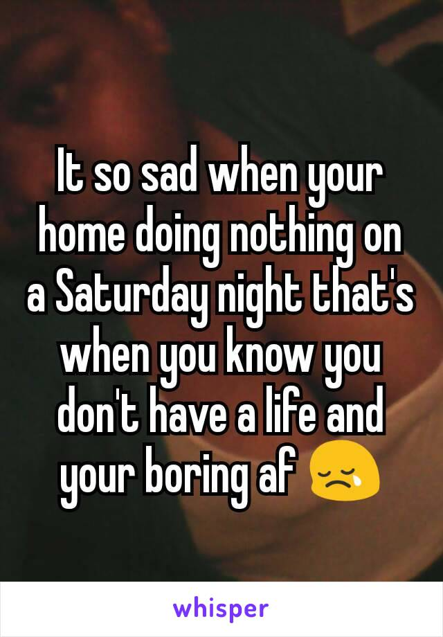 It so sad when your home doing nothing on a Saturday night that's when you know you don't have a life and your boring af 😢