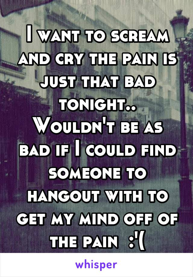I want to scream and cry the pain is just that bad tonight.. Wouldn't be as bad if I could find someone to hangout with to get my mind off of the pain  :'(