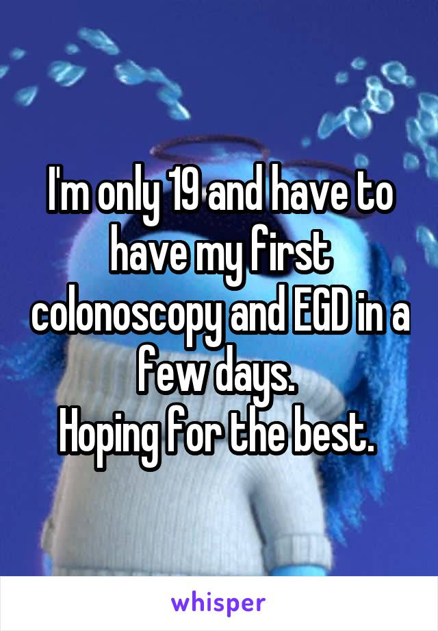 I'm only 19 and have to have my first colonoscopy and EGD in a few days.  Hoping for the best.