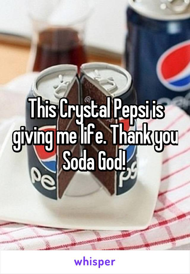 This Crystal Pepsi is giving me life. Thank you Soda God!