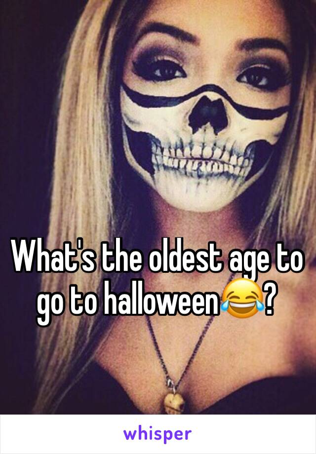 What's the oldest age to go to halloween😂?