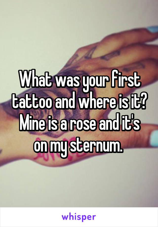 What was your first tattoo and where is it? Mine is a rose and it's on my sternum.