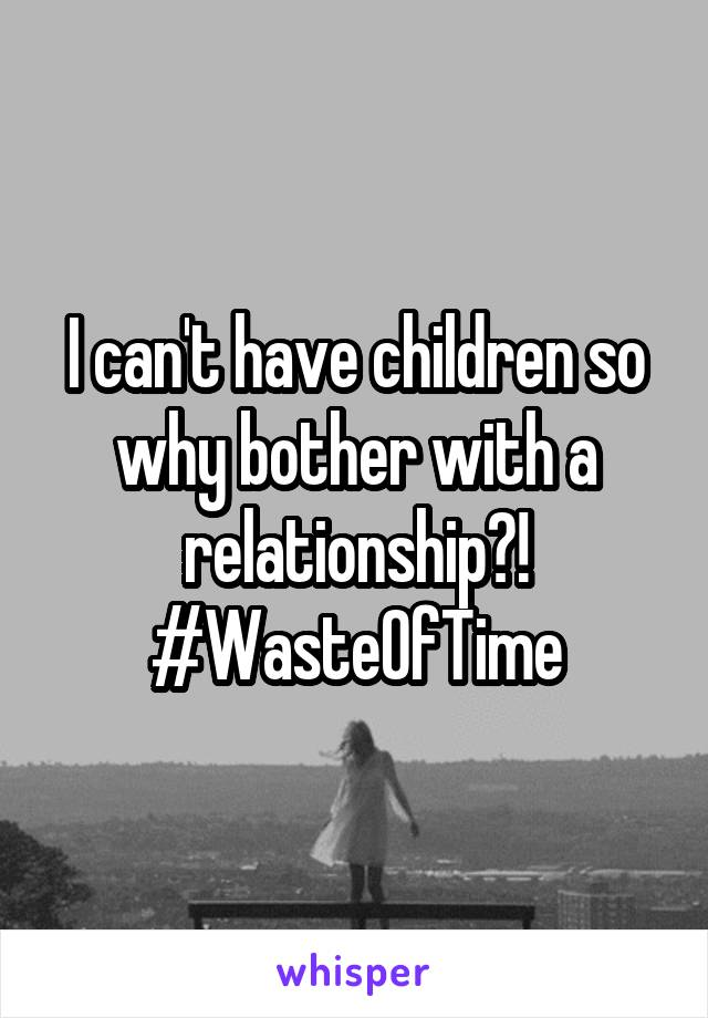 I can't have children so why bother with a relationship?! #WasteOfTime