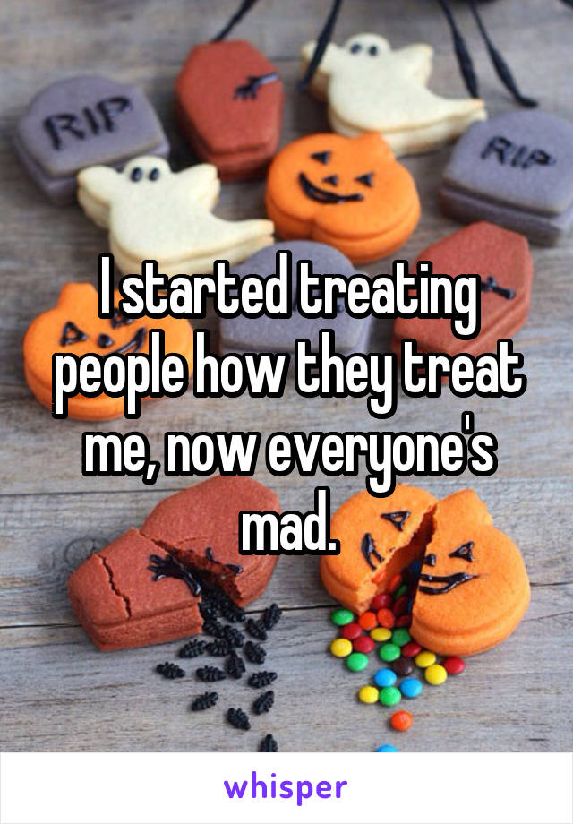 I started treating people how they treat me, now everyone's mad.