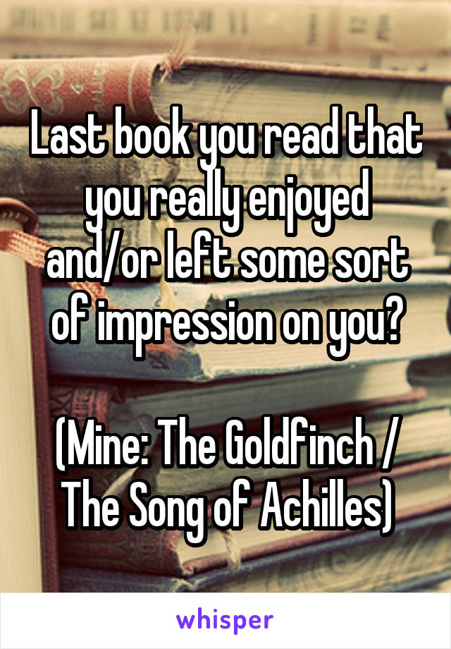 Last book you read that you really enjoyed and/or left some sort of impression on you?  (Mine: The Goldfinch / The Song of Achilles)