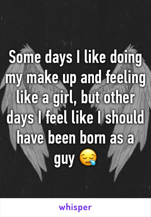 Some days I like doing my make up and feeling like a girl, but other days I feel like I should have been born as a guy 😪