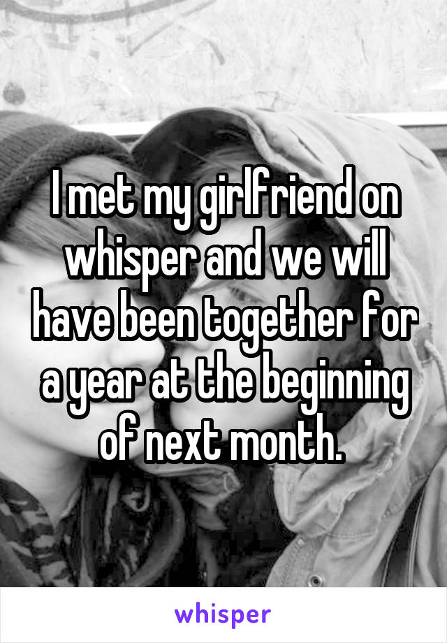 I met my girlfriend on whisper and we will have been together for a year at the beginning of next month.