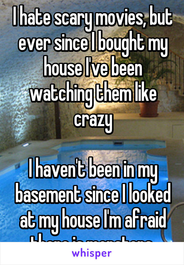 I hate scary movies, but ever since I bought my house I've been watching them like crazy  I haven't been in my basement since I looked at my house I'm afraid there is monsters
