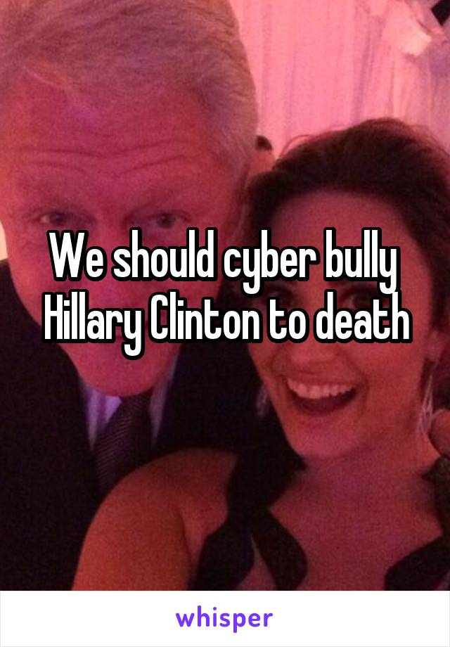 We should cyber bully  Hillary Clinton to death