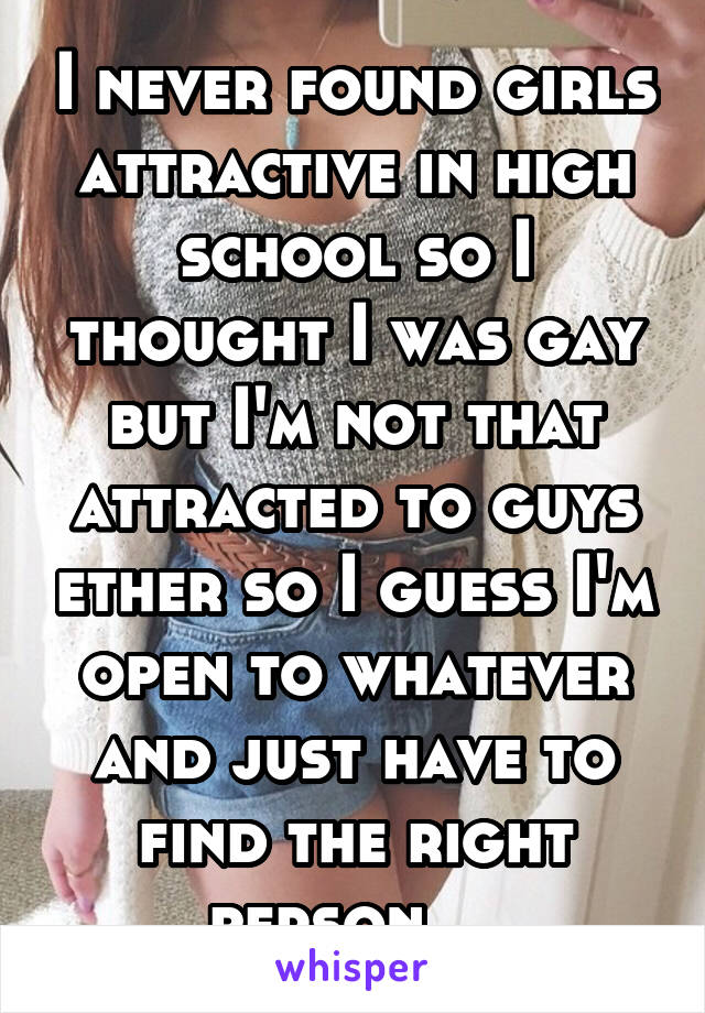 I never found girls attractive in high school so I thought I was gay but I'm not that attracted to guys ether so I guess I'm open to whatever and just have to find the right person