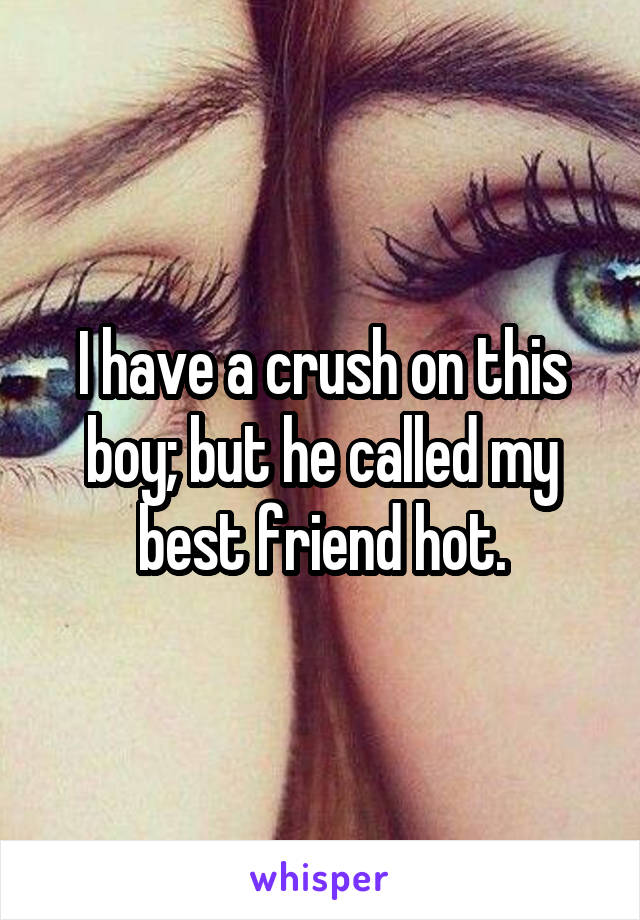 I have a crush on this boy; but he called my best friend hot.