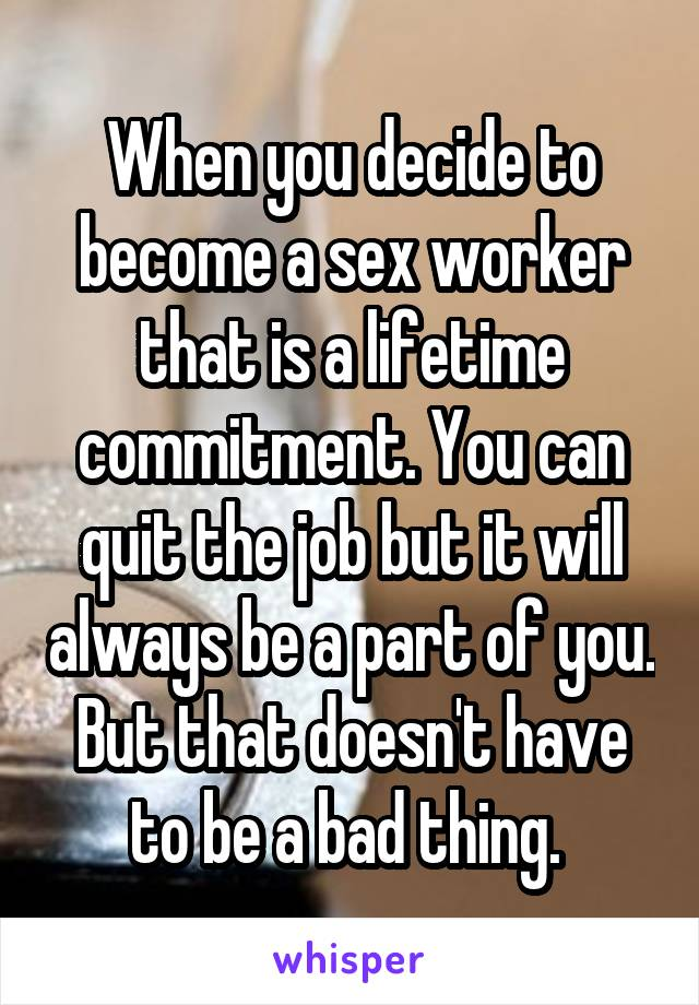 When you decide to become a sex worker that is a lifetime commitment. You can quit the job but it will always be a part of you. But that doesn't have to be a bad thing.